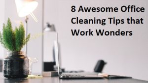 8 Awesome Office Cleaning Tips that Work Wonders