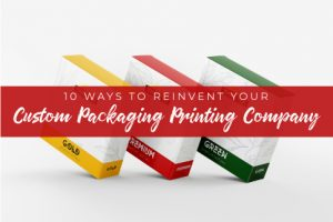 10 Ways to Reinvent Your Custom Packaging Printing Company