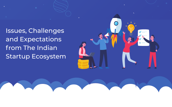 Issues, Challenges, and Expectations From The Indian Startup Ecosystem